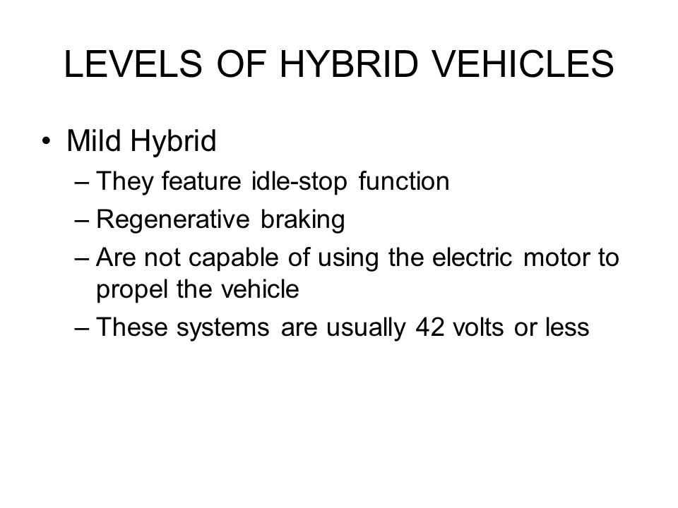 LEVELS OF HYBRID VEHICLES Mild Hybrid –They feature idle-stop function –Regenerative braking –Are not capable of using the electric motor to propel the vehicle –These systems are usually 42 volts or less