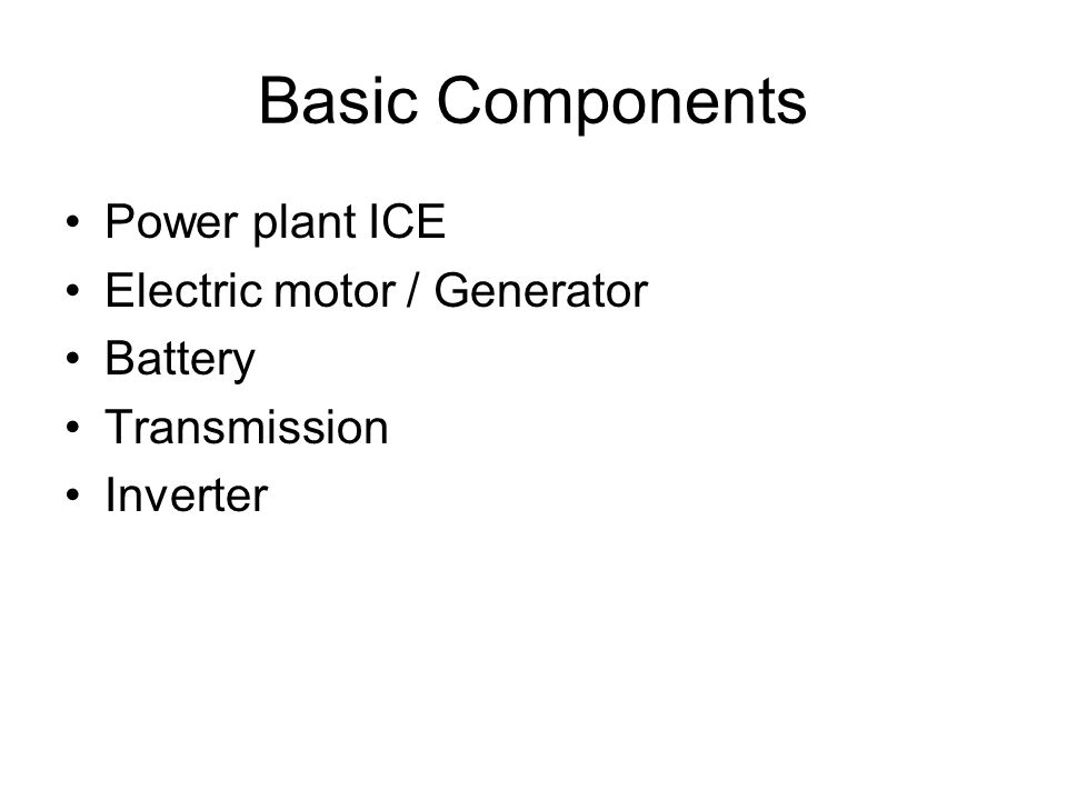 Basic Components Power plant ICE Electric motor / Generator Battery Transmission Inverter