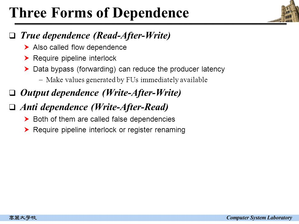 Three Forms of Dependence  True dependence (Read-After-Write)  Also called flow dependence  Require pipeline interlock  Data bypass (forwarding) c