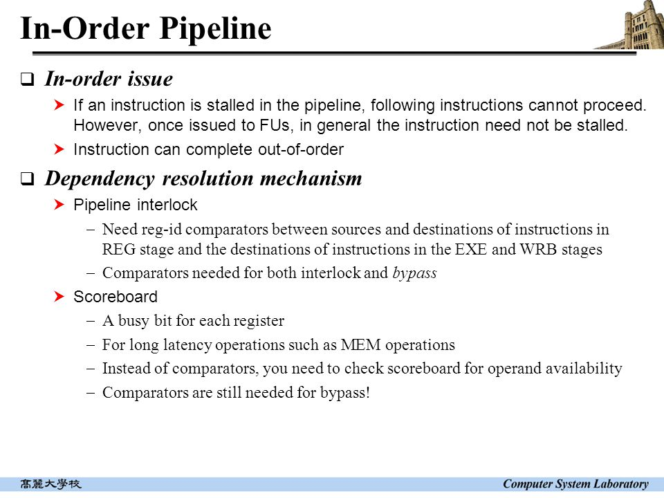 In-Order Pipeline  In-order issue  If an instruction is stalled in the pipeline, following instructions cannot proceed. However, once issued to FUs,