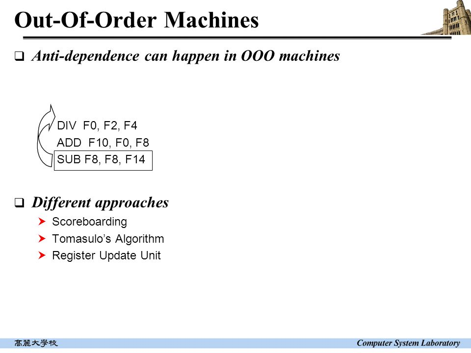 Out-Of-Order Machines  Anti-dependence can happen in OOO machines DIV F0, F2, F4 ADD F10, F0, F8 SUB F8, F8, F14  Different approaches  Scoreboardi