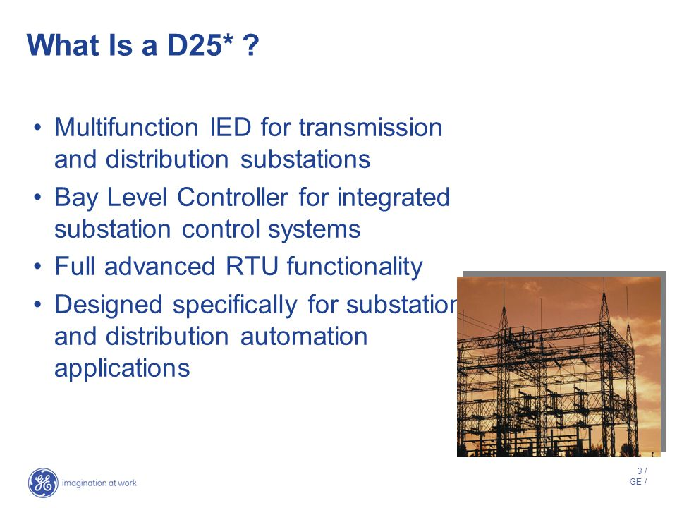 2 / GE / Presentation Outline D25*: What, why, when D25 Architecture D25 Functional Overview Substation RTU Bay Level Controller Metering Power Qualit