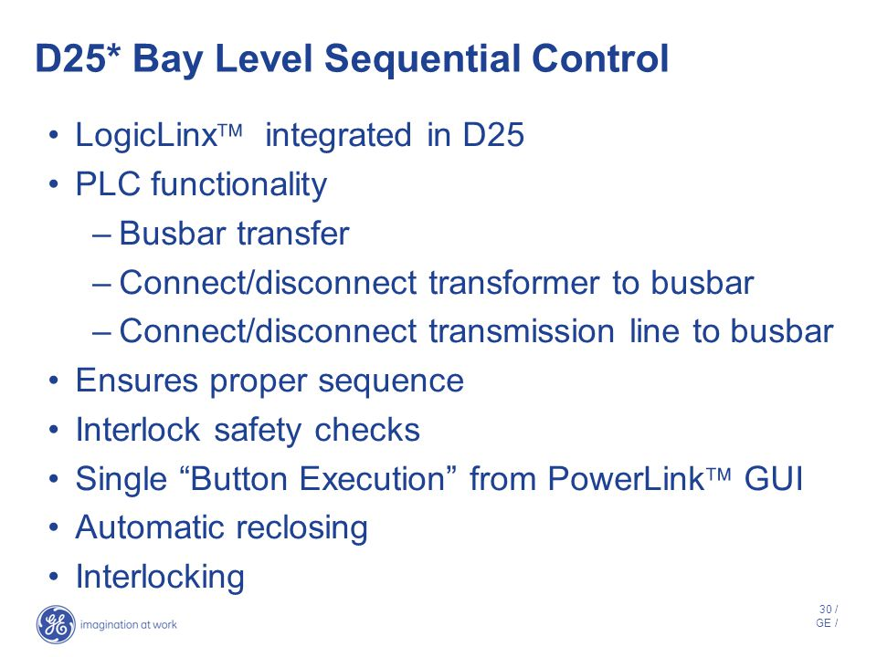 29 / GE / Benefits - D25* in an iSCS Distributed architecture – D25 is located at the I/O –Saves money on wiring costs LAN gateway for IEDs Automation