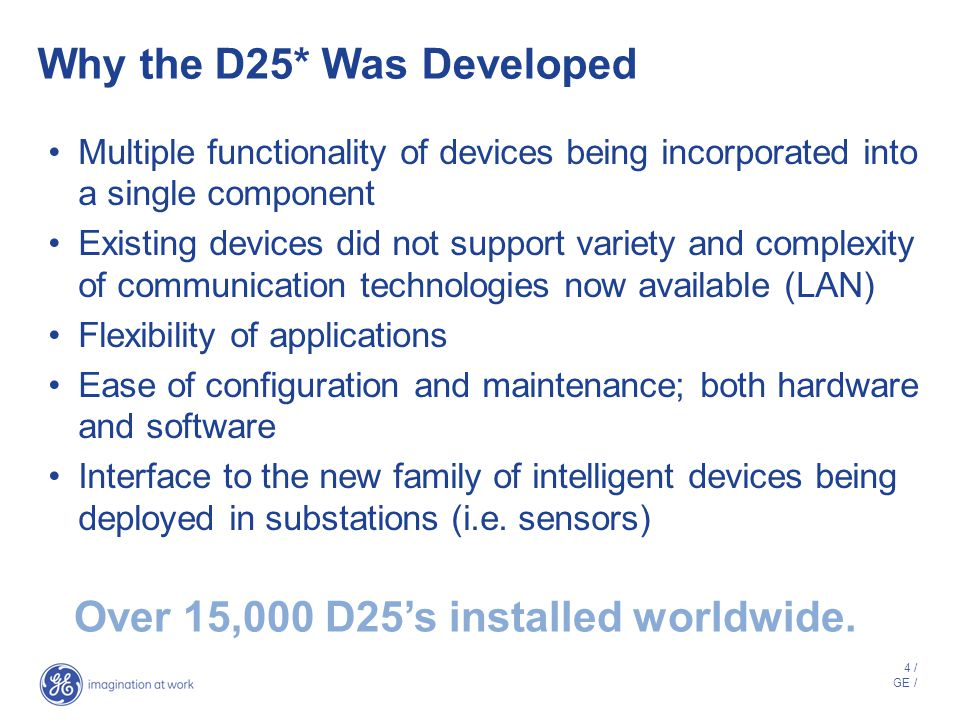 4 / GE / Why the D25* Was Developed Multiple functionality of devices being incorporated into a single component Existing devices did not support variety and complexity of communication technologies now available (LAN) Flexibility of applications Ease of configuration and maintenance; both hardware and software Interface to the new family of intelligent devices being deployed in substations (i.e.