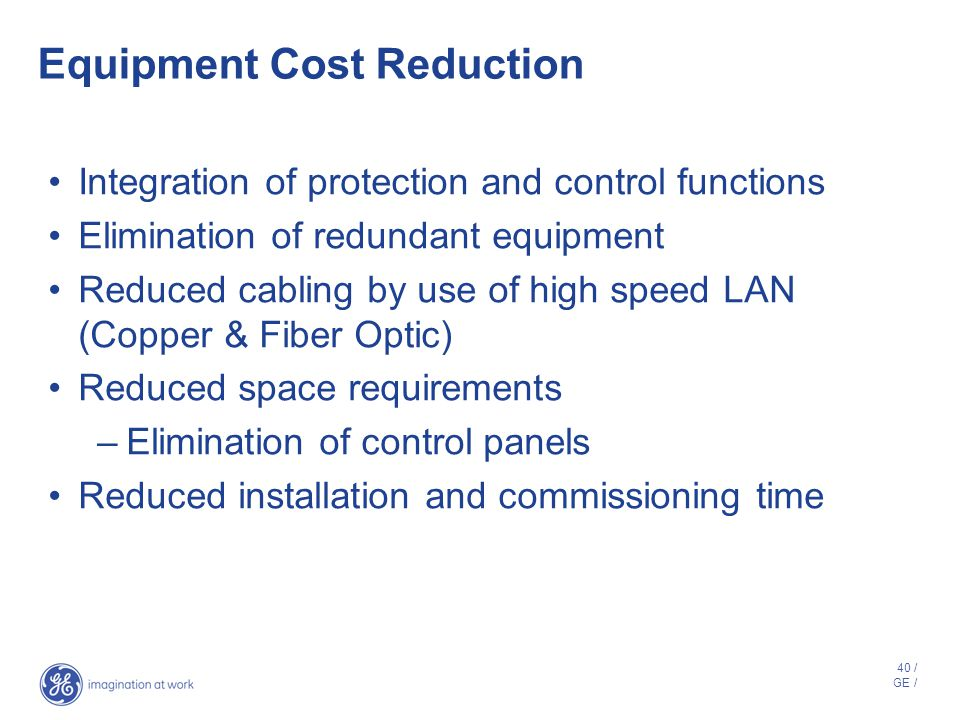 39 / GE / Reduction in O&M Costs Predictive maintenance Volt/VAR control Remote IED configuration Remote database configuration and maintenance Self d
