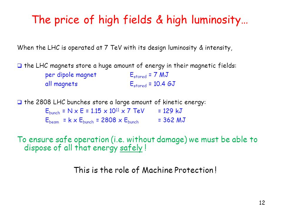 The price of high fields & high luminosity… 12 When the LHC is operated at 7 TeV with its design luminosity & intensity,  the LHC magnets store a huge amount of energy in their magnetic fields: per dipole magnet E stored = 7 MJ all magnets E stored = 10.4 GJ  the 2808 LHC bunches store a large amount of kinetic energy: E bunch = N x E = 1.15 x 10 11 x 7 TeV = 129 kJ E beam = k x E bunch = 2808 x E bunch = 362 MJ To ensure safe operation (i.e.