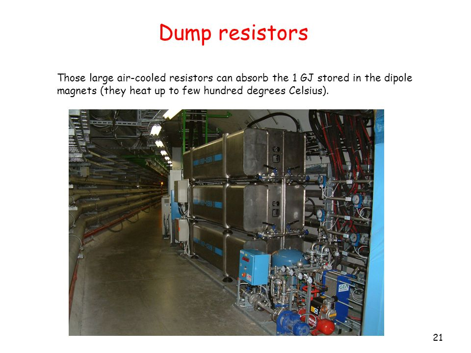 Dump resistors 21 Those large air-cooled resistors can absorb the 1 GJ stored in the dipole magnets (they heat up to few hundred degrees Celsius).