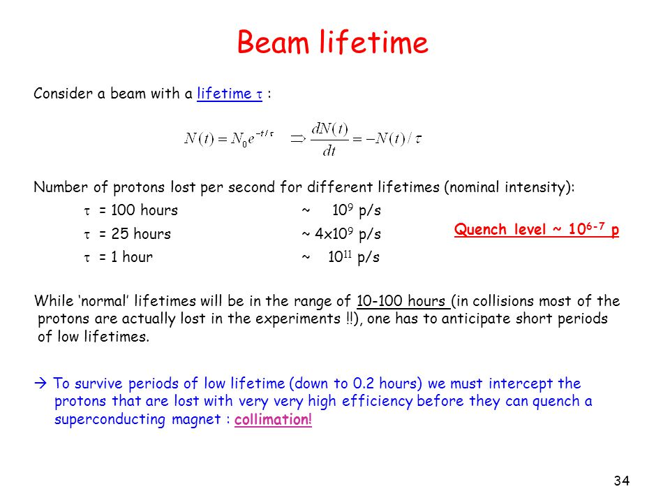 Beam lifetime 34 Consider a beam with a lifetime  : Number of protons lost per second for different lifetimes (nominal intensity):  = 100 hours ~ 10 9 p/s  = 25 hours ~ 4x10 9 p/s  = 1 hour ~ 10 11 p/s While 'normal' lifetimes will be in the range of 10-100 hours (in collisions most of the protons are actually lost in the experiments !!), one has to anticipate short periods of low lifetimes.