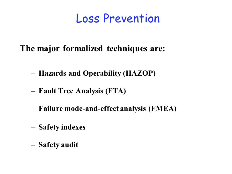 Loss Prevention The major formalized techniques are: –Hazards and Operability (HAZOP) –Fault Tree Analysis (FTA) –Failure mode-and-effect analysis (FM