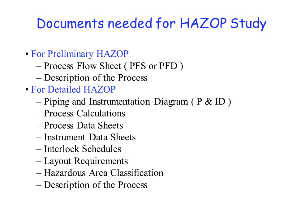 Documents needed for HAZOP Study For Preliminary HAZOP – Process Flow Sheet ( PFS or PFD ) – Description of the Process For Detailed HAZOP – Piping an