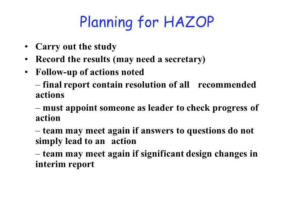 Planning for HAZOP Carry out the study Record the results (may need a secretary) Follow-up of actions noted – final report contain resolution of all r