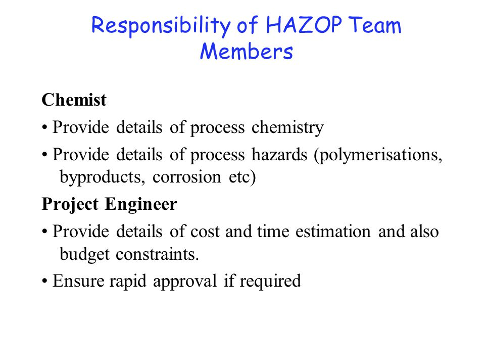 Chemist Provide details of process chemistry Provide details of process hazards (polymerisations, byproducts, corrosion etc) Project Engineer Provide