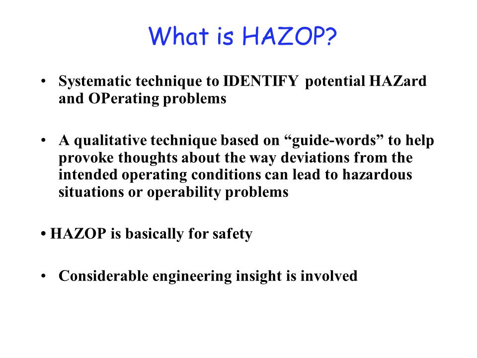 """What is HAZOP? Systematic technique to IDENTIFY potential HAZard and OPerating problems A qualitative technique based on """"guide-words"""" to help provoke"""