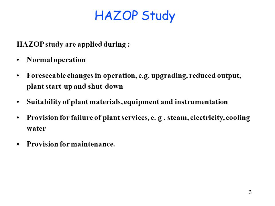 3 HAZOP study are applied during : Normal operation Foreseeable changes in operation, e.g. upgrading, reduced output, plant start-up and shut-down Sui