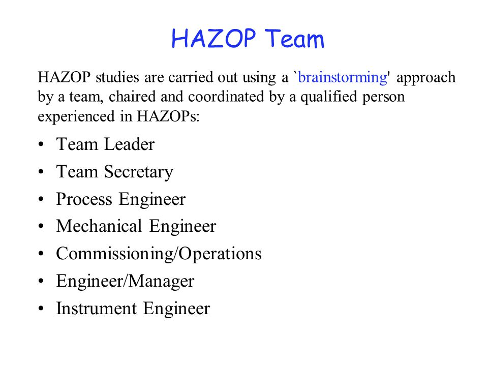 HAZOP Team Team Leader Team Secretary Process Engineer Mechanical Engineer Commissioning/Operations Engineer/Manager Instrument Engineer HAZOP studies