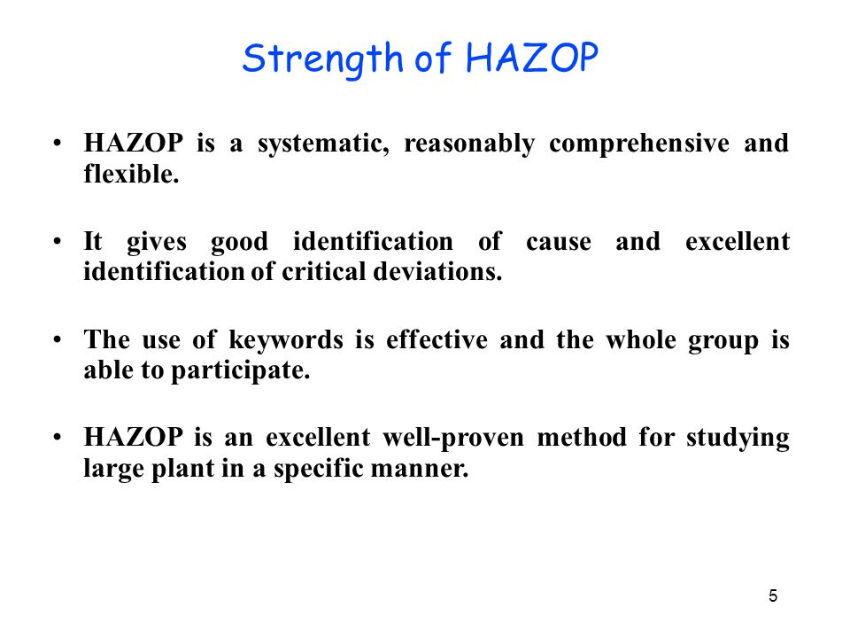 5 HAZOP is a systematic, reasonably comprehensive and flexible. It gives good identification of cause and excellent identification of critical deviati