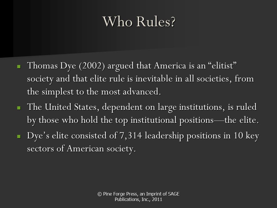 "© Pine Forge Press, an Imprint of SAGE Publications, Inc., 2011 Who Rules? Thomas Dye (2002) argued that America is an ""elitist"" society and that elit"
