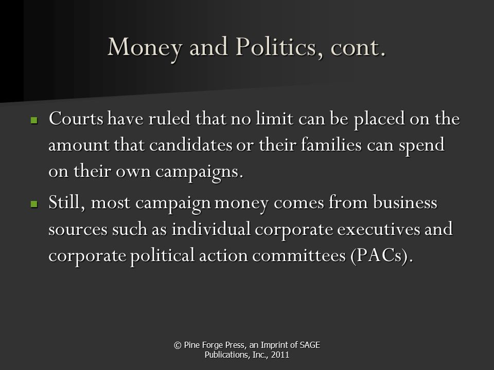 © Pine Forge Press, an Imprint of SAGE Publications, Inc., 2011 Money and Politics, cont. Courts have ruled that no limit can be placed on the amount