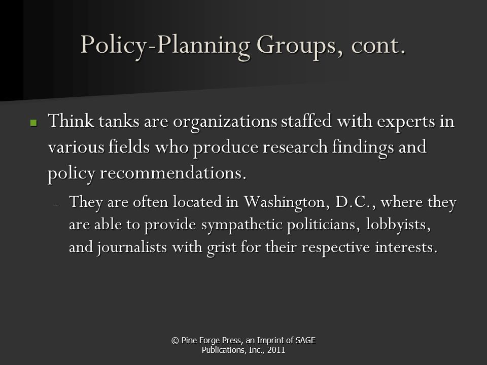 © Pine Forge Press, an Imprint of SAGE Publications, Inc., 2011 Policy-Planning Groups, cont. Think tanks are organizations staffed with experts in va