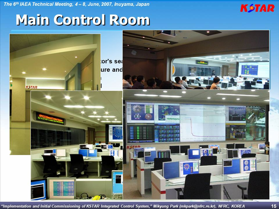 Implementation and Initial Commissioning of KSTAR Integrated Control System, Mikyung Park (mkpark@nfrc.re.kr), NFRC, KOREA The 6 th IAEA Technical Meeting, 4 – 8, June, 2007, Inuyama, Japan 15  In Equipment room  Central controller & Timing  Plasma control system  Interlock & Safety systems  Radiation monitoring system  OPI servers  Network main distribution frames  Features  22 operator's seats  Linux-based OPI servers - Only monitors in operator s seats - advantages in temperature and noise  12 x 70 DLP cube system  15 CCTV camera operated Main Control Room