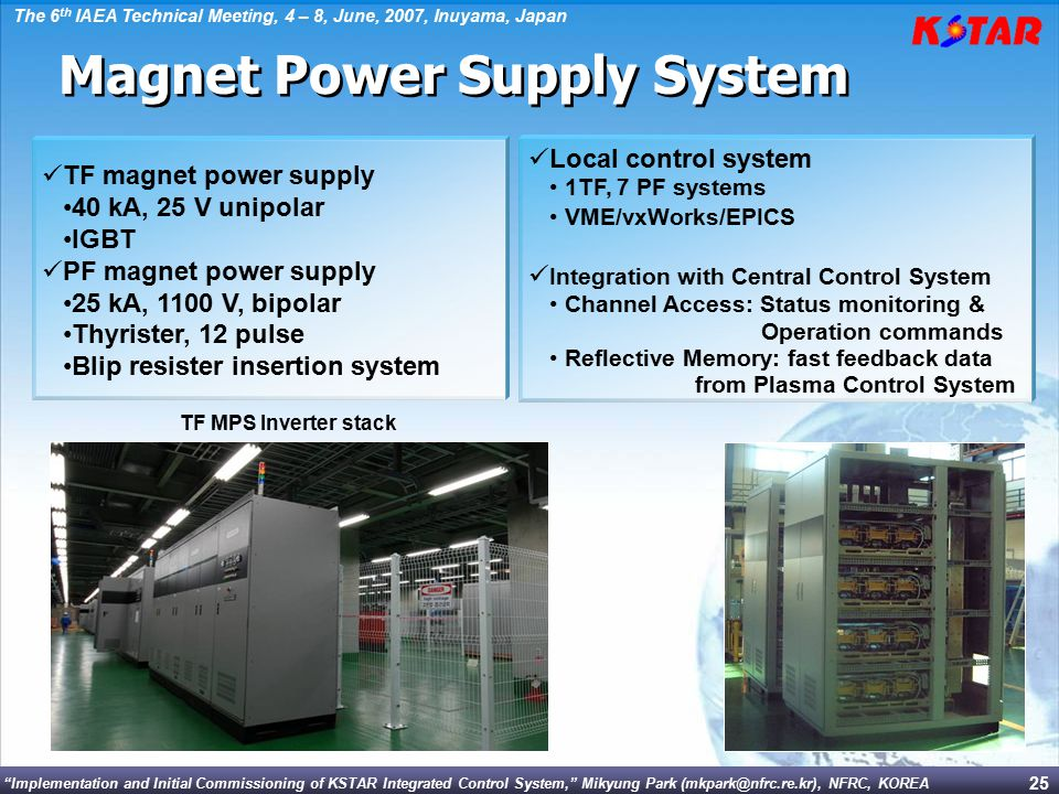 Implementation and Initial Commissioning of KSTAR Integrated Control System, Mikyung Park (mkpark@nfrc.re.kr), NFRC, KOREA The 6 th IAEA Technical Meeting, 4 – 8, June, 2007, Inuyama, Japan 25 TF magnet power supply 40 kA, 25 V unipolar IGBT PF magnet power supply 25 kA, 1100 V, bipolar Thyrister, 12 pulse Blip resister insertion system Local control system 1TF, 7 PF systems VME/vxWorks/EPICS Integration with Central Control System Channel Access: Status monitoring & Operation commands Reflective Memory: fast feedback data from Plasma Control System Magnet Power Supply System TF MPS Inverter stack