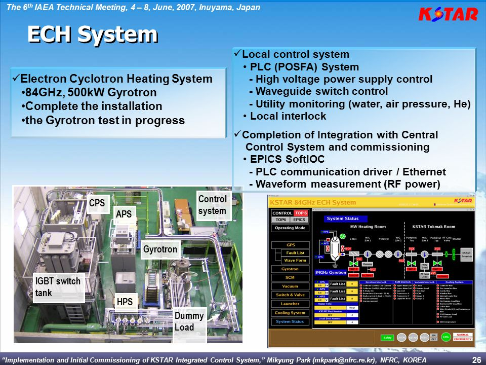 Implementation and Initial Commissioning of KSTAR Integrated Control System, Mikyung Park (mkpark@nfrc.re.kr), NFRC, KOREA The 6 th IAEA Technical Meeting, 4 – 8, June, 2007, Inuyama, Japan 26 Gyrotron Dummy Load CPS APS HPS IGBT switch tank Control system Electron Cyclotron Heating System 84GHz, 500kW Gyrotron Complete the installation the Gyrotron test in progress Local control system PLC (POSFA) System - High voltage power supply control - Waveguide switch control - Utility monitoring (water, air pressure, He) Local interlock Completion of Integration with Central Control System and commissioning EPICS SoftIOC - PLC communication driver / Ethernet - Waveform measurement (RF power) ECH System