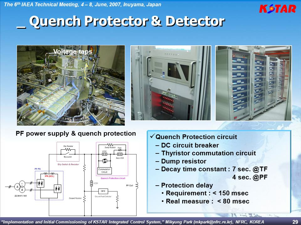Implementation and Initial Commissioning of KSTAR Integrated Control System, Mikyung Park (mkpark@nfrc.re.kr), NFRC, KOREA The 6 th IAEA Technical Meeting, 4 – 8, June, 2007, Inuyama, Japan 29 Voltage taps PF power supply & quench protection _ Quench Protector & Detector Quench Protection circuit – DC circuit breaker – Thyristor commutation circuit – Dump resistor – Decay time constant : 7 sec.
