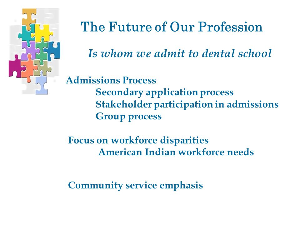 The Future of Our Profession Is whom we admit to dental school Admissions Process Secondary application process Stakeholder participation in admissions Group process Focus on workforce disparities American Indian workforce needs Community service emphasis