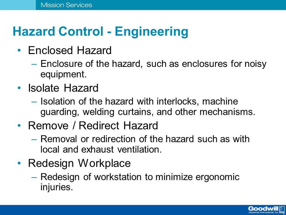 Hazard Control - Engineering Enclosed Hazard –Enclosure of the hazard, such as enclosures for noisy equipment. Isolate Hazard –Isolation of the hazard