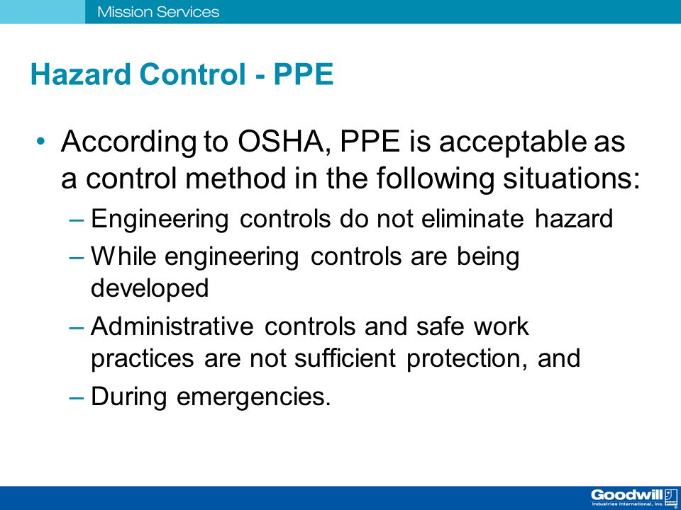 Hazard Control - PPE According to OSHA, PPE is acceptable as a control method in the following situations: –Engineering controls do not eliminate haza