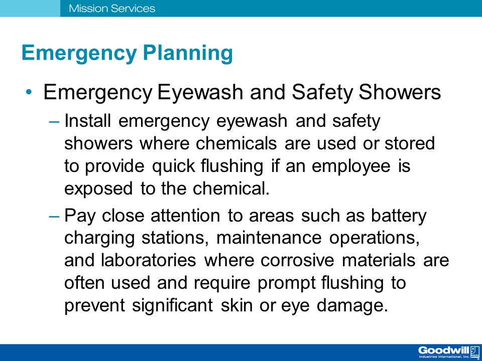 Emergency Planning Emergency Eyewash and Safety Showers –Install emergency eyewash and safety showers where chemicals are used or stored to provide qu