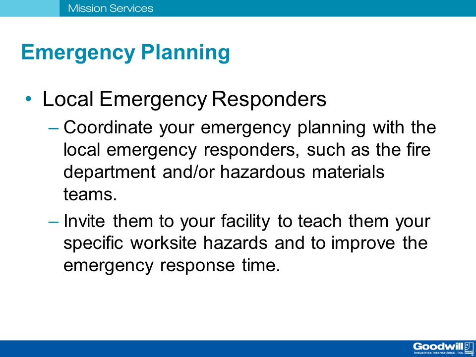 Emergency Planning Local Emergency Responders –Coordinate your emergency planning with the local emergency responders, such as the fire department and
