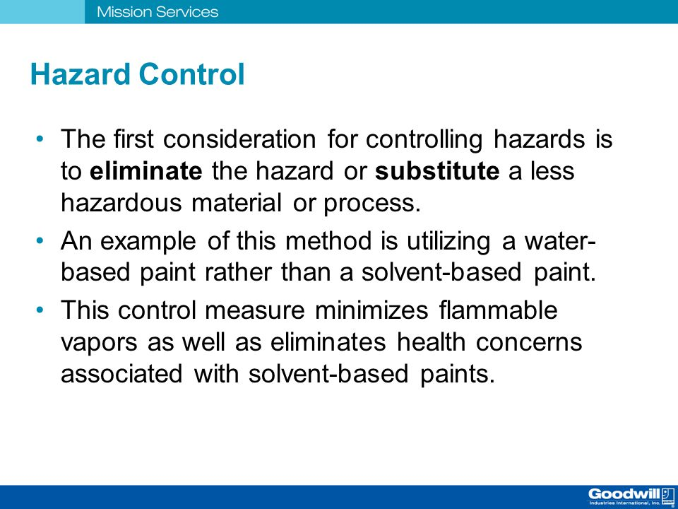 Hazard Control The first consideration for controlling hazards is to eliminate the hazard or substitute a less hazardous material or process. An examp