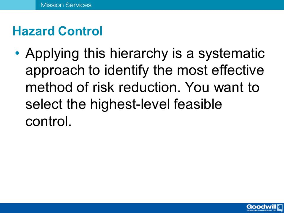 Hazard Control Applying this hierarchy is a systematic approach to identify the most effective method of risk reduction. You want to select the highes