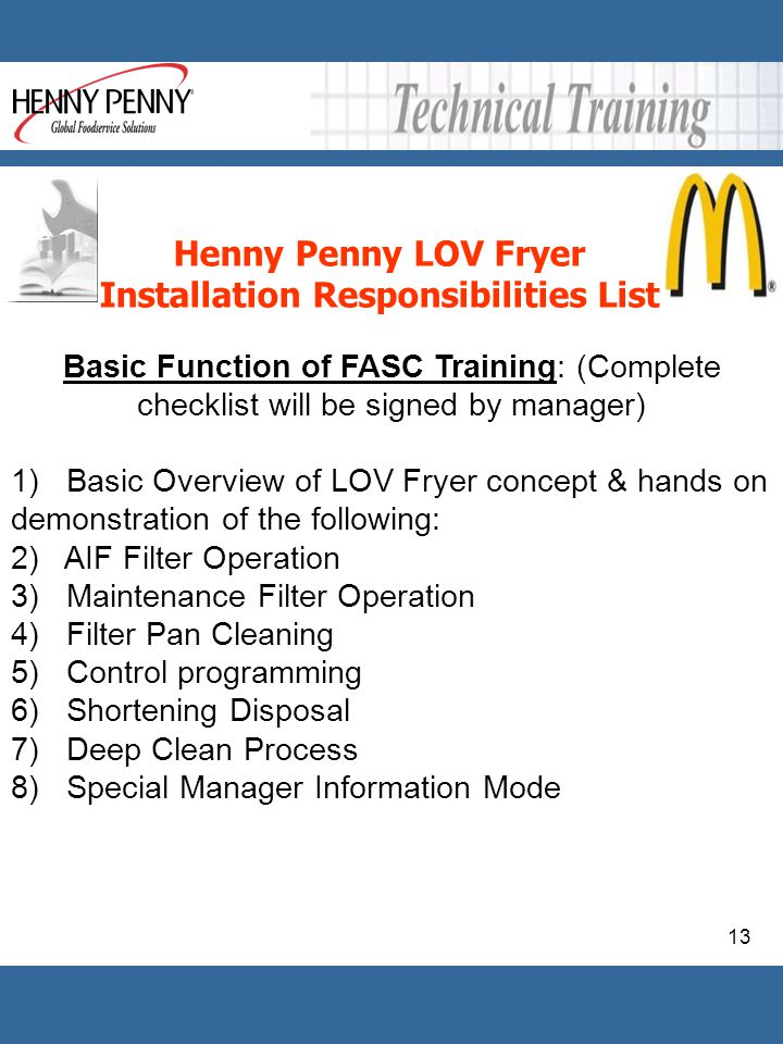 13 Henny Penny LOV Fryer Installation Responsibilities List Basic Function of FASC Training: (Complete checklist will be signed by manager) 1) Basic O