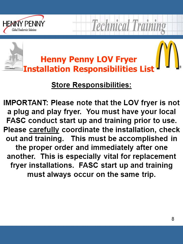 8 Henny Penny LOV Fryer Installation Responsibilities List Store Responsibilities: IMPORTANT: Please note that the LOV fryer is not a plug and play fr