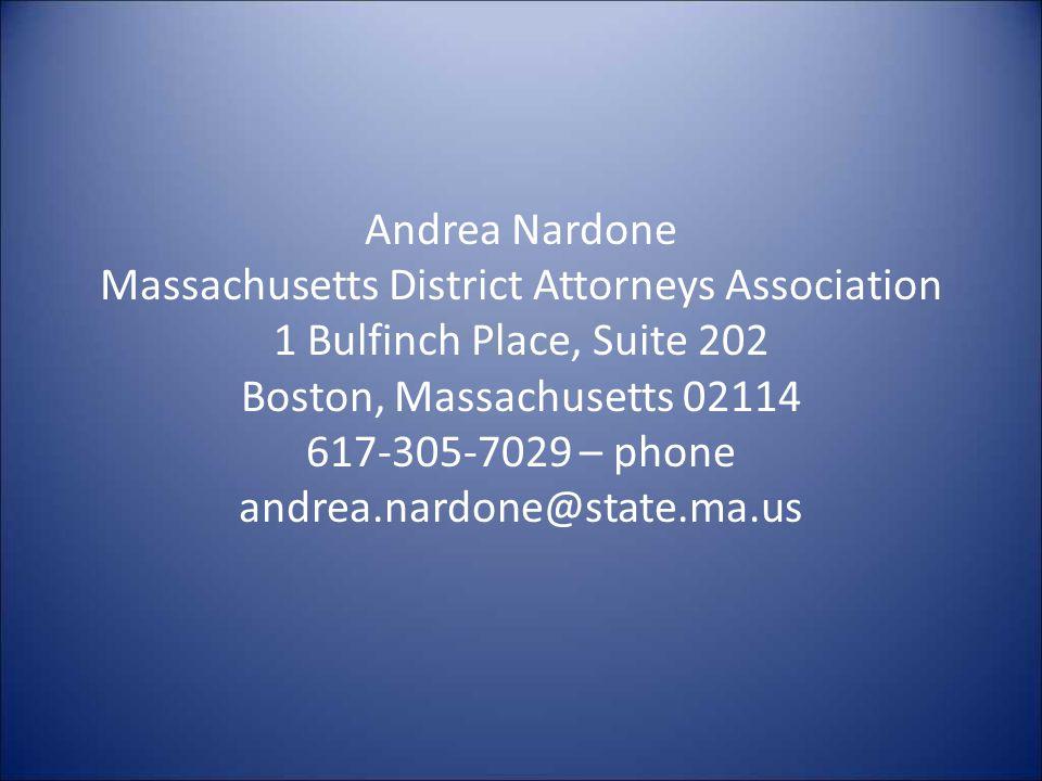 Andrea Nardone Massachusetts District Attorneys Association 1 Bulfinch Place, Suite 202 Boston, Massachusetts 02114 617-305-7029 – phone andrea.nardone@state.ma.us