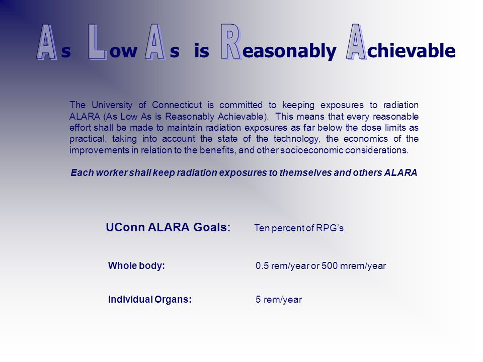 UConn ALARA Goals: Ten percent of RPG's chievable Whole body: 0.5 rem/year or 500 mrem/year Individual Organs: 5 rem/year sowsiseasonably The University of Connecticut is committed to keeping exposures to radiation ALARA (As Low As is Reasonably Achievable).