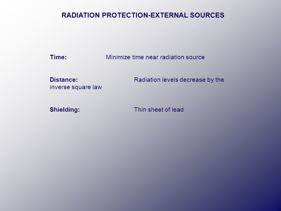 Time:Minimize time near radiation source Distance:Radiation levels decrease by the inverse square law Shielding:Thin sheet of lead RADIATION PROTECTION-EXTERNAL SOURCES
