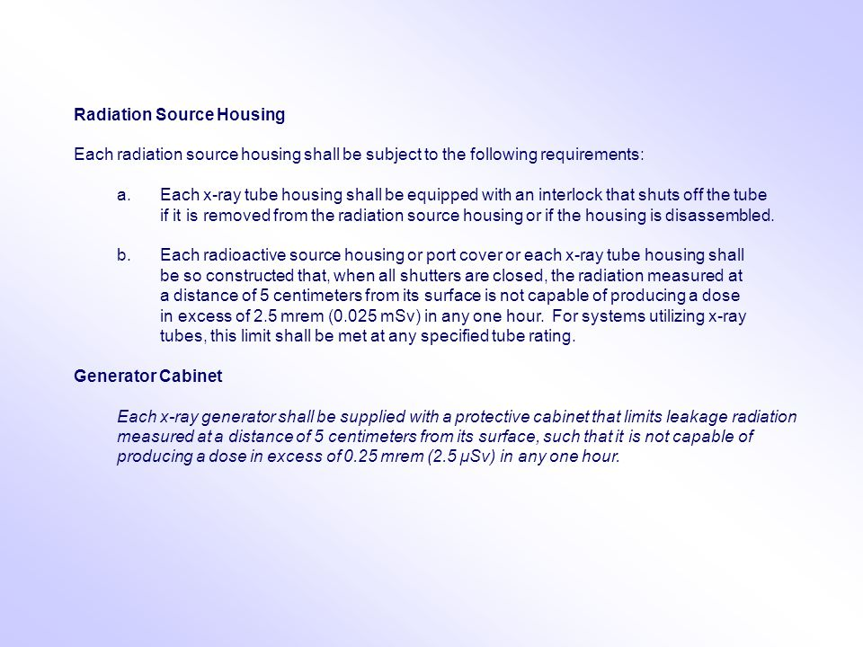 Radiation Source Housing Each radiation source housing shall be subject to the following requirements: a.Each x-ray tube housing shall be equipped with an interlock that shuts off the tube if it is removed from the radiation source housing or if the housing is disassembled.