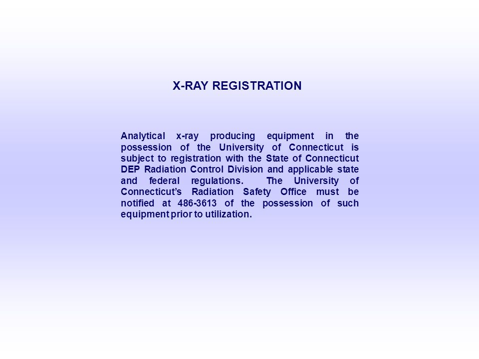 X-RAY REGISTRATION Analytical x-ray producing equipment in the possession of the University of Connecticut is subject to registration with the State of Connecticut DEP Radiation Control Division and applicable state and federal regulations.
