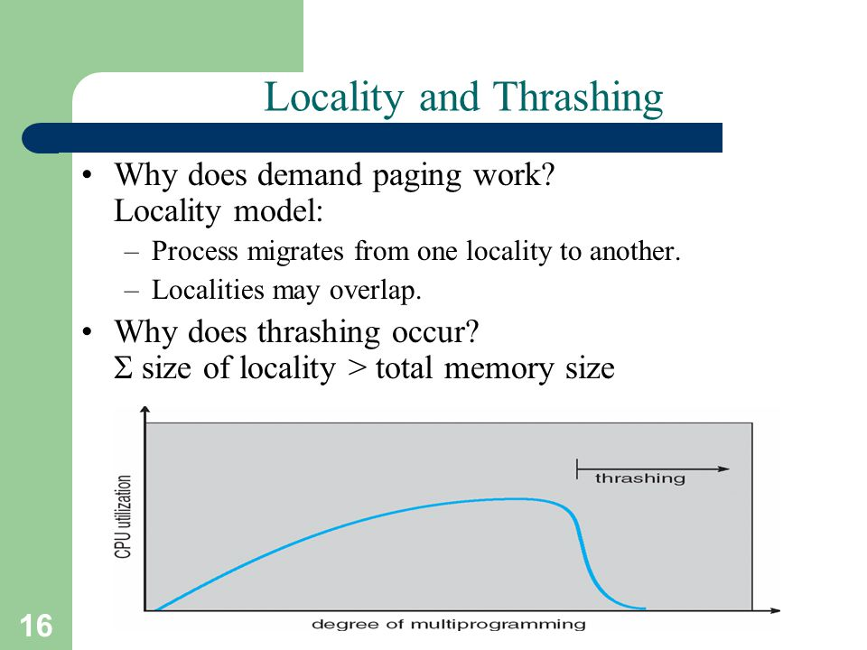 16 A. Frank - P. Weisberg Locality and Thrashing Why does demand paging work? Locality model: –Process migrates from one locality to another. –Localit