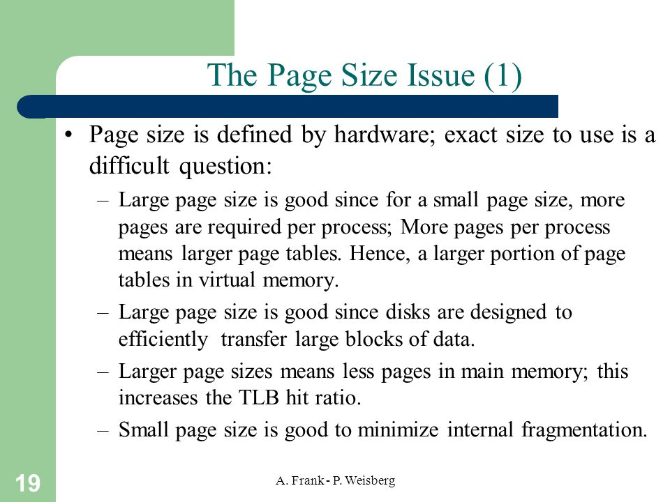 19 A. Frank - P. Weisberg The Page Size Issue (1) Page size is defined by hardware; exact size to use is a difficult question: –Large page size is goo