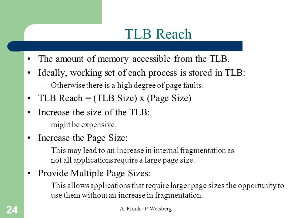 24 A. Frank - P. Weisberg TLB Reach The amount of memory accessible from the TLB. Ideally, working set of each process is stored in TLB: –Otherwise th