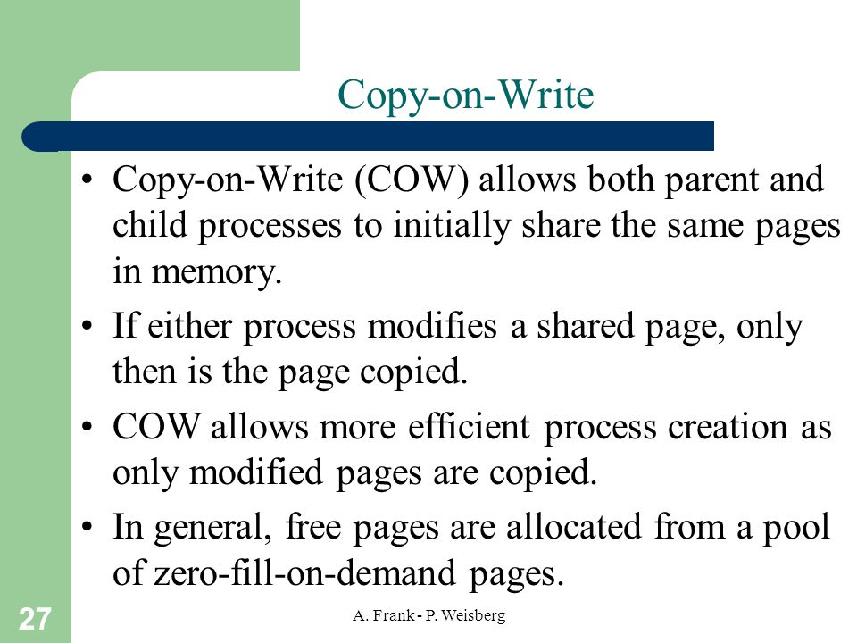 27 A. Frank - P. Weisberg Copy-on-Write Copy-on-Write (COW) allows both parent and child processes to initially share the same pages in memory. If eit