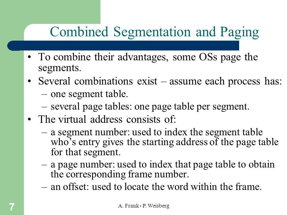 7 A. Frank - P. Weisberg Combined Segmentation and Paging To combine their advantages, some OSs page the segments. Several combinations exist – assume