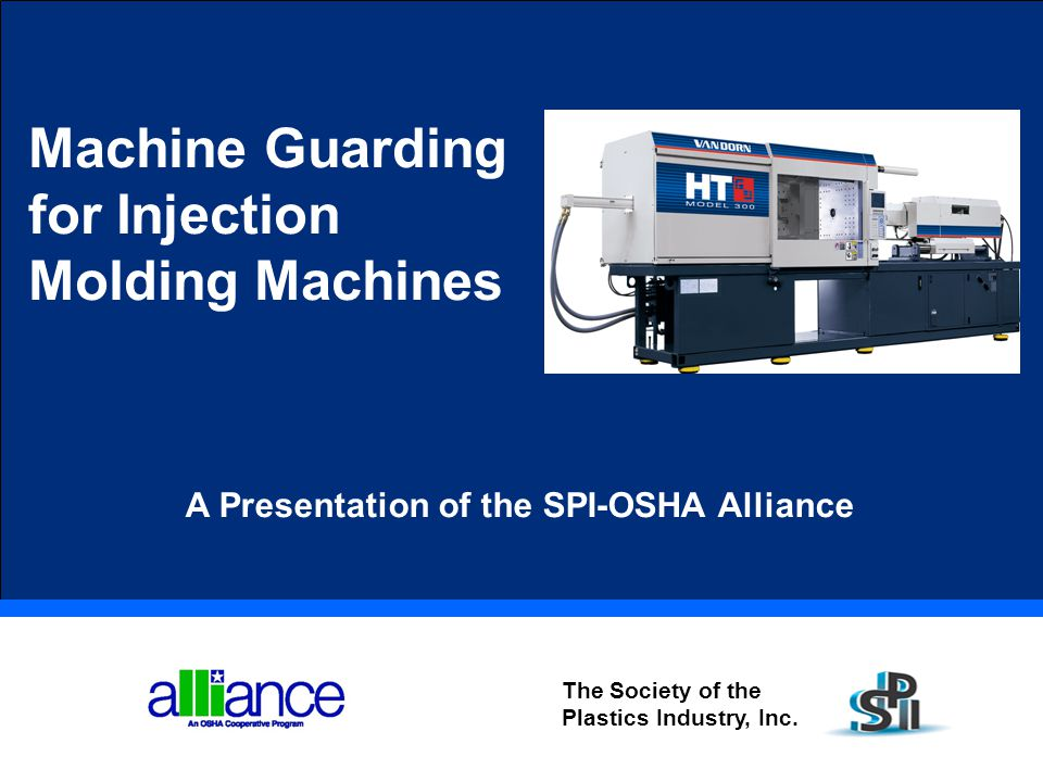 Machine Guarding for Injection Molding Machines The Society of the Plastics Industry, Inc. A Presentation of the SPI-OSHA Alliance