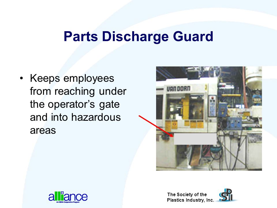 The Society of the Plastics Industry, Inc. Parts Discharge Guard Keeps employees from reaching under the operator's gate and into hazardous areas