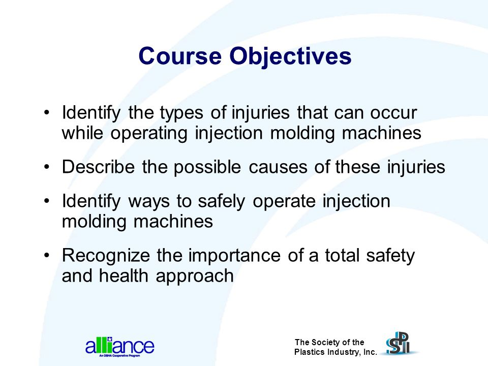 The Society of the Plastics Industry, Inc. Course Objectives Identify the types of injuries that can occur while operating injection molding machines