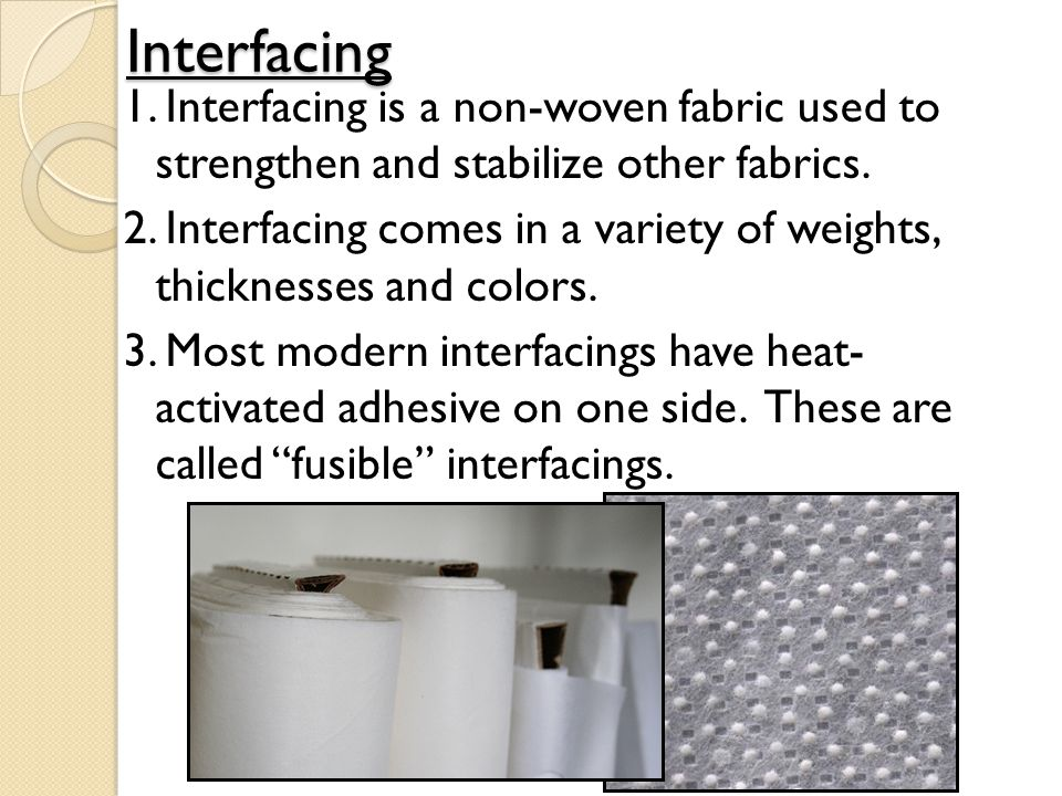 Interfacing 1. Interfacing is a non-woven fabric used to strengthen and stabilize other fabrics. 2. Interfacing comes in a variety of weights, thickne